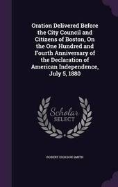 Oration Delivered Before the City Council and Citizens of Boston, on the One Hundred and Fourth Anniversary of the Declaration of American Independence, July 5, 1880 by Robert Dickson Smith image