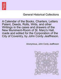 A Calendar of the Books, Charters, Letters Patent, Deeds, Rolls, Writs, and Other Writings in the Cases and Drawers of the New Muniment-Room of St. Mary's Hall, Made and Edited for the Corporation of the City of Coventry, by John Cordy Jeaffreson. by John Cordy Jeaffreson