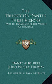The Trilogy or Dante's Three Visions: Part III, Paradiso or the Vision of Paradise by Dante Alighieri