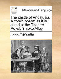 The Castle of Andalusia. a Comic Opera by John O'Keeffe