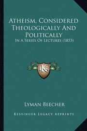 Atheism, Considered Theologically and Politically: In a Series of Lectures (1853) by Lyman Beecher