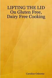 LIFTING THE LID On Gluten Free, Dairy Free Cooking by Caroline Osborne