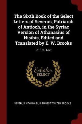 The Sixth Book of the Select Letters of Severus, Patriarch of Antioch, in the Syriac Version of Athanasius of Nisibis, Edited and Translated by E. W. Brooks by . Severus