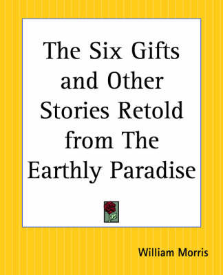 The Six Gifts and Other Stories Retold from the Earthly Paradise by William Morris