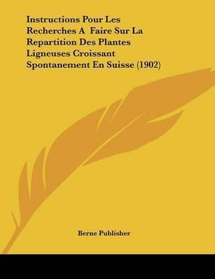 Instructions Pour Les Recherches a Faire Sur La Repartition Des Plantes Ligneuses Croissant Spontanement En Suisse (1902) by Publisher Berne Publisher
