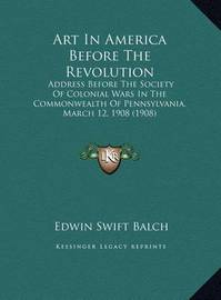 Art in America Before the Revolution Art in America Before the Revolution: Address Before the Society of Colonial Wars in the Commonweaaddress Before the Society of Colonial Wars in the Commonwealth of Pennsylvania, March 12, 1908 (1908) Lth of Pennsylvan by Edwin Swift Balch