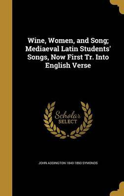 Wine, Women, and Song; Mediaeval Latin Students' Songs, Now First Tr. Into English Verse by John Addington 1840-1893 Symonds