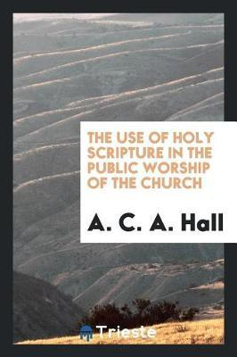 The Use of Holy Scripture in the Public Worship of the Church by A. C. a. Hall