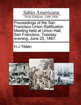 Proceedings of the San Francisco Union Ratification Meeting Held at Union Hall, San Francisco, Tuesday Evening, June 25, 1867. by H J Tilden