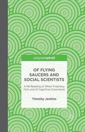 Of Flying Saucers and Social Scientists: A Re-Reading of When Prophecy Fails and of Cognitive Dissonance by Timothy Jenkins