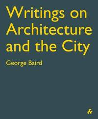 Writings on Architecture: George Baird by George Baird (Victoria University of Wellington, New Zealand)