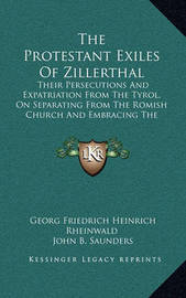 The Protestant Exiles of Zillerthal: Their Persecutions and Expatriation from the Tyrol, on Separating from the Romish Church and Embracing the Reformed Faith (1840) by Georg Friedrich Heinrich Rheinwald