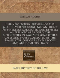 The New Natura Brevium of the Most Reverend Judge, Mr. Anthony Fitz-Herbert Corrected and Revised; Whereunto Are Added, the Authorities in Law, and Some Other Cases and Notes Collected by the Translator Out of the Yearbooks and Abridgments (1677) by William Hughes