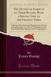 The Duties of Subjects to Their Rulers, with a Special View to the Present Times by James George