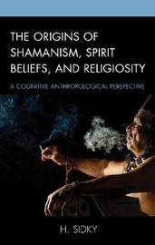 The Origins of Shamanism, Spirit Beliefs, and Religiosity by H. Sidky image