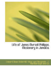 Life of James Mursell Phillippo, Missionary in Jamaica. by Edward Bean Underhill