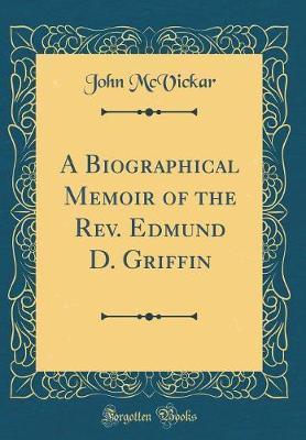 A Biographical Memoir of the REV. Edmund D. Griffin (Classic Reprint) by John McVickar image