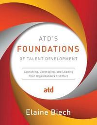 ATD's Foundations of Talent Development by Elaine Biech