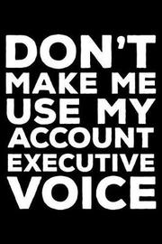 Don't Make Me Use My Account Executive Voice by Creative Juices Publishing