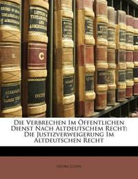 Die Verbrechen Im Offentlichen Dienst Nach Altdeutschem Recht: Die Justizverweigerung Im Altdeutschen Recht by Georg Cohn