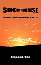 Sonday Sonrise: Homilies for Sundays and Solemnities of Years ABC by Benjamin A Vima