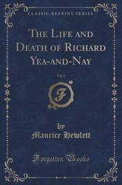 The Life and Death of Richard Yea-And-Nay, Vol. 2 (Classic Reprint) by Maurice Hewlett