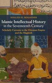 Islamic Intellectual History in the Seventeenth Century by Khaled El-Rouayheb