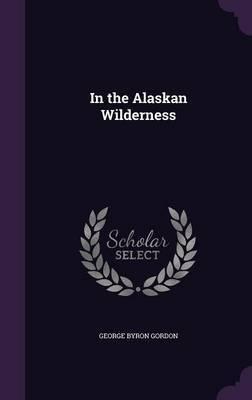 In the Alaskan Wilderness by George Byron Gordon