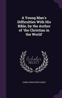 A Young Man's Difficulties with His Bible, by the Author of 'The Christian in the World' by Daniel Worcester Faunce