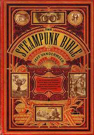 The Steampunk Bible: An Illustrated Guide to the World of Imaginary Airships, Corsets and Goggles, Mad Scientists, and Strange Literature by S. J. Chambers
