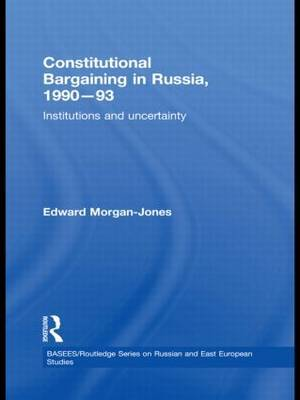 Constitutional Bargaining in Russia, 1990-93 by Edward Morgan-Jones