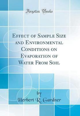 Effect of Sample Size and Environmental Conditions on Evaporation of Water from Soil (Classic Reprint) by Herbert R Gardner