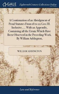 A Continuation of an Abridgment of Penal Statutes from 18 to 22 Geo.III. Inclusive, ... with an Appendix, Containing All the Errata Which Have Been Observed in the Preceding Work. by William Addington, by William Addington
