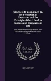 Counsels to Young Men on the Formation of Character, and the Principles Which Lead to Success and Happiness in Life by Eliphalet Nott