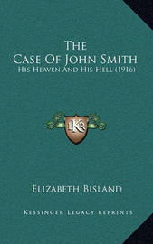 The Case of John Smith: His Heaven and His Hell (1916) by Elizabeth Bisland