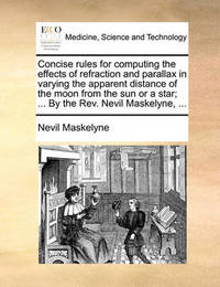 Concise Rules for Computing the Effects of Refraction and Parallax in Varying the Apparent Distance of the Moon from the Sun or a Star; ... by the Rev. Nevil Maskelyne, by Nevil Maskelyne