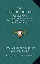 The Psychology of Religion: An Empirical Study of the Growth of Religious Consciousness by Edwin Diller Starbuck