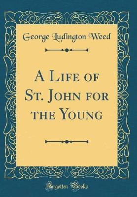 A Life of St. John for the Young (Classic Reprint) by George Ludington Weed
