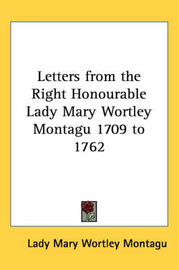 Letters from the Right Honourable Lady Mary Wortley Montagu 1709 to 1762 by Lady Mary Wortley Montagu image