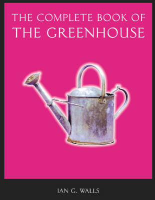 The Complete Book of the Greenhouse by Ian G. Walls