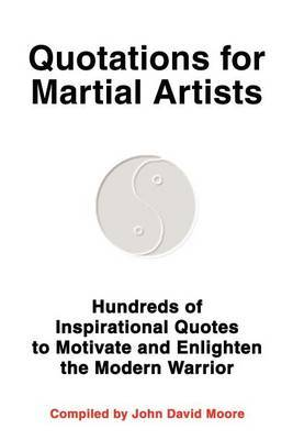 Quotations for Martial Artists: Hundreds of Inspirational Quotes to Motivate and Enlighten the Modern Warrior by John D. Moore image