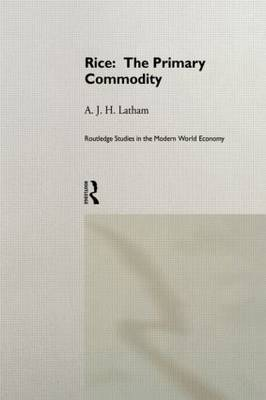 Rice: The Primary Commodity by A.J.H. Latham