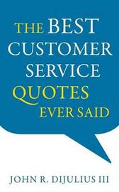 The Best Customer Service Quotes Ever Said by John R DiJulius, III