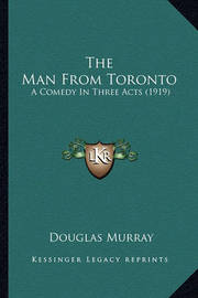 The Man from Toronto the Man from Toronto: A Comedy in Three Acts (1919) a Comedy in Three Acts (1919) by Douglas Murray