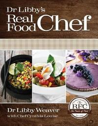 Dr. Libby's Real Food Chef by Libby Weaver