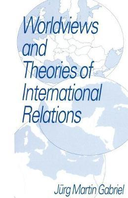 Worldviews and Theories of International Relations by Jurg Martin Gabriel