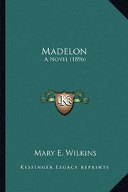 Madelon Madelon: A Novel (1896) a Novel (1896) by Mary , E Wilkins