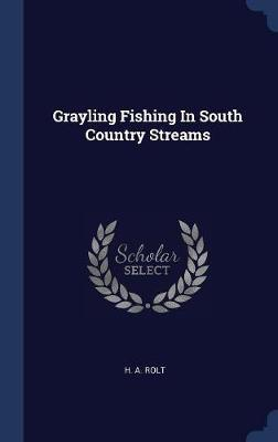Grayling Fishing in South Country Streams by H A Rolt