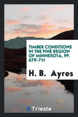 Timber Conditions in the Pine Region of Minnesota, Pp. 679-711 by H B Ayres