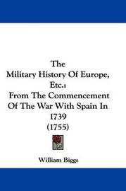 The Military History Of Europe, Etc.: From The Commencement Of The War With Spain In 1739 (1755) by William Biggs image